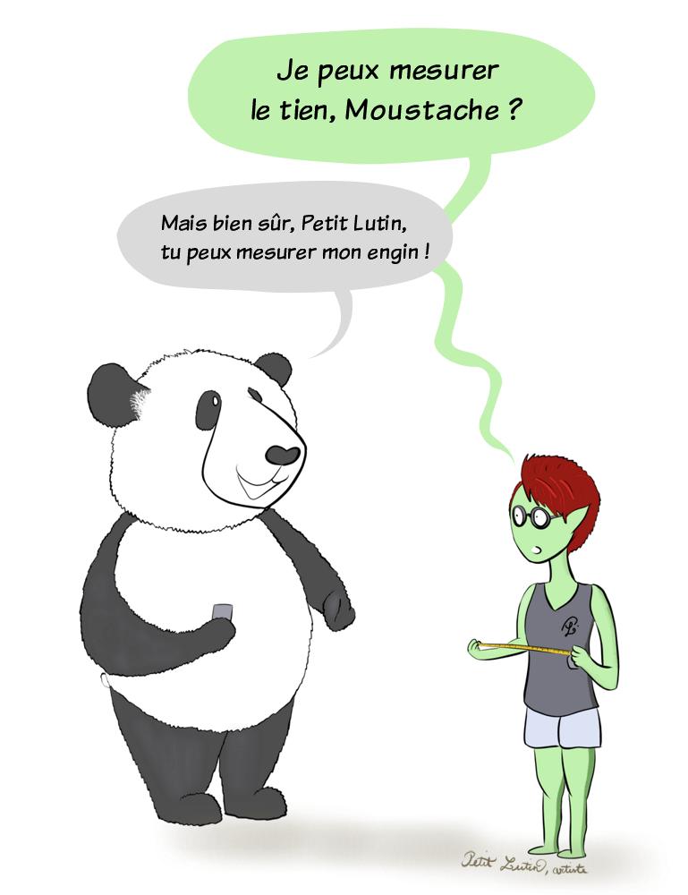 """Petit Lutin s'approche de Moustache le panda avec un mètre à mesurer, et lui demande """"Je peux mesurer le tien, Moustache ?"""", ce à quoi, Moustache est fier de répondre :""""Mais bien sûr Petit Lutin, tu peux mesurer mon engin !"""""""